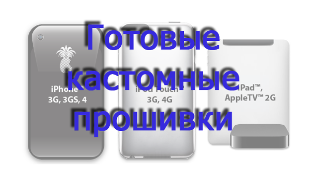 custom frimwares 4.1 Кастомные прошивки 4.1 для iPhone 4/3GS/3G, iPod touch 3G/4G и Apple TV 2G