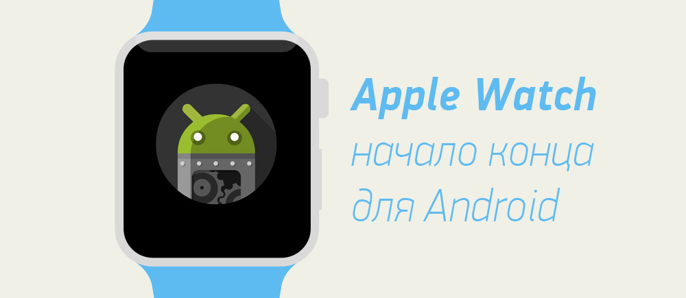 Apple Watch - начало конца для Android